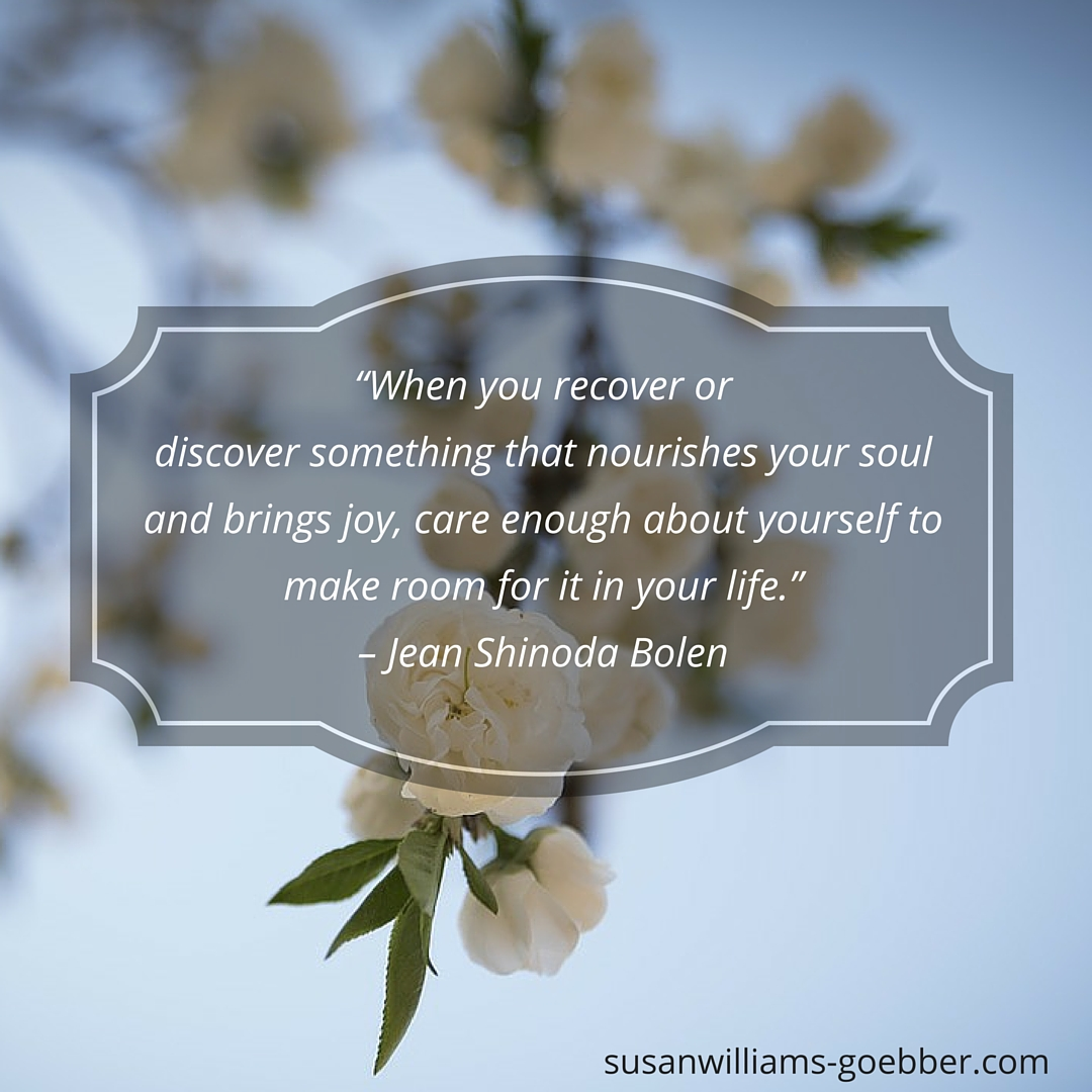 """When you recover or discover something that nourishes your soul and brings joy, care enough about yourself to make room for it in your life."" – Jean Shinoda Bolen (1)"